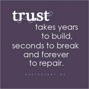 Trust takes years to build, seconds to break and forever to repair.