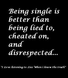 Being single is better than being lied to.