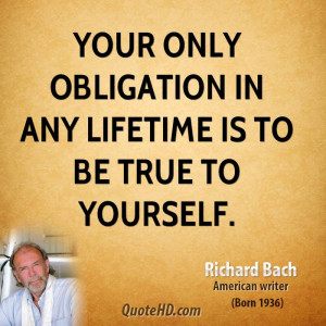 Your only obligation in any lifetime is to be true to yourself.