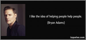 like the idea of helping people help people. - Bryan Adams
