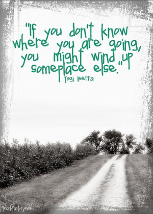 If you don't know where you are going,you might wind up someplace else ...