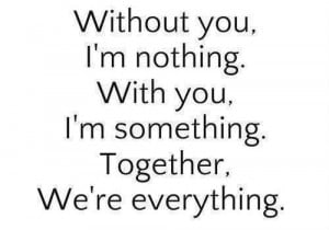 Without you I'm nothing ....