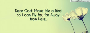 dear god: make me a bird so i can fly far , Pictures , far away from ...