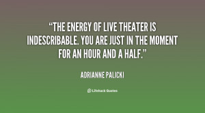 The energy of live theater is indescribable. You are just in the ...