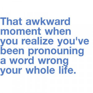 that awkward moment when you realize you've been pronouncing a word ...