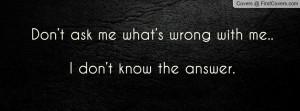 don't ask me what's wrong with me.. i don't know the answer ...