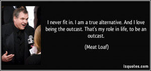 never fit in. I am a true alternative. And I love being the outcast ...