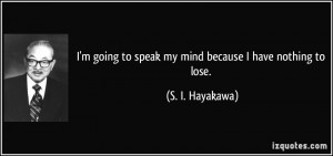 going to speak my mind because I have nothing to lose. - S. I ...