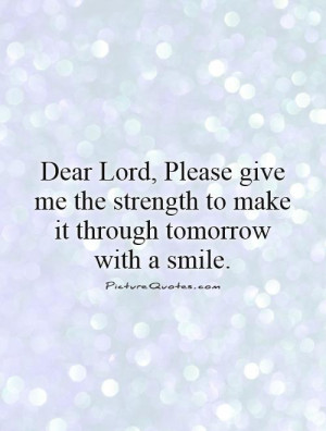 Dear Lord, Please give me the strength to make it through tomorrow ...