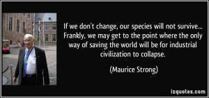 we don't change, our species will not survive... Frankly, we may get ...
