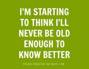 Never old enough to know better picture quotes image sayings
