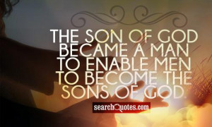 The Son of God became a man to enable men to become the sons of God.