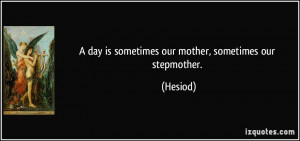 day is sometimes our mother, sometimes our stepmother. - Hesiod