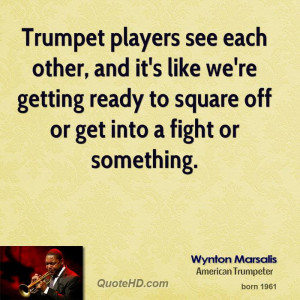 Trumpet players see each other, and it's like we're getting ready to ...