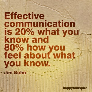 Effective communication is 20% what you know and 80% how you feel ...