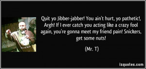 Quit yo Jibber-jabber! You ain't hurt, yo pathetic!, Argh! If I ever ...