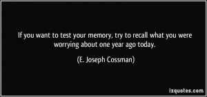 ... what you were worrying about one year ago today. - E. Joseph Cossman