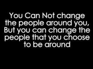 You can not change the people around you ,But you can change the ...