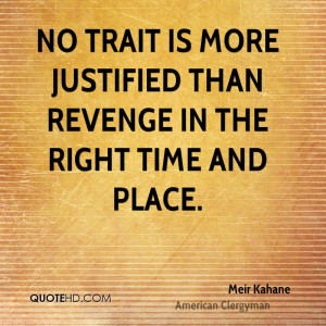 No trait is more justified than revenge in the right time and place.