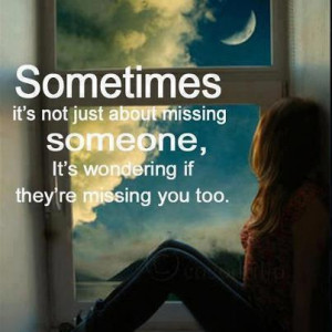 ... missing someone it s wondering if they re missing you too life