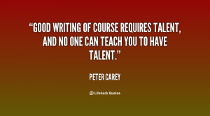 Good writing of course requires talent, and no one can teach you to ...