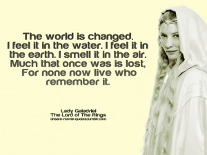 The world is changed. I feel it in the water. I feel it in the earth ...