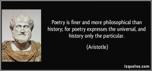 Poetry is finer and more philosophical than history; for poetry ...