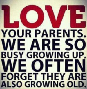 Cherish your parents now, one day they'll be gone. ^_^