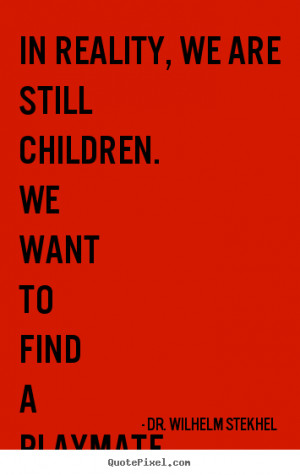 In reality, we are still children. We want to find a playmate for our ...