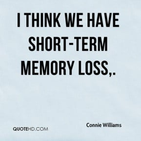 Connie Williams - I think we have short-term memory loss.