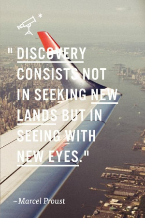 ... not in seeking new lands but in seeing with new eyes.