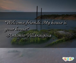 Welcome , friends . My house is your house.