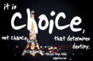 Quote by Navjot Singh Sidhu. It is choice, not chance that determines ...