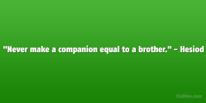 """Never make a companion equal to a brother."""" – Hesiod"""