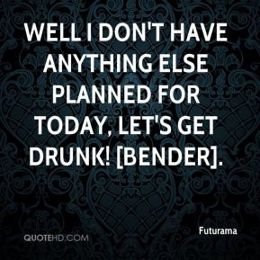 ... don't have anything else planned for today, let's get drunk! [Bender