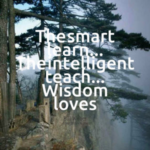 Quotes Picture: the smart learn the intelligent teach wisdom loves