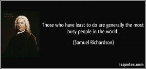 ... are generally the most busy people in the world. - Samuel Richardson