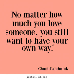 Quotes about love - No matter how much you love someone, you still ...