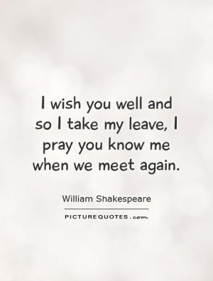 wish you well and so I take my leave, I pray you know me when we ...