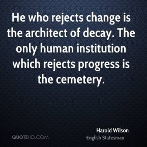 Harold Wilson - He who rejects change is the architect of decay. The ...
