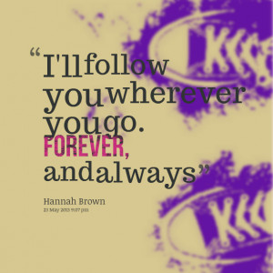 Quotes Picture: i'll follow you wherever you go forever, and always