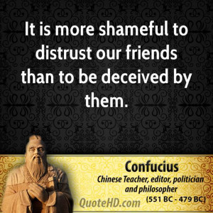 ... is more shameful to distrust our friends than to be deceived by them