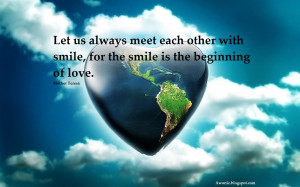... meet each other with smile, for the smile is the beginning of love