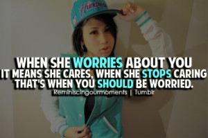 When she worries about you it means she cares, when she stops caring ...