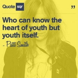 ... the heart of youth but youth itself. - Patti Smith www.quotesqr.com