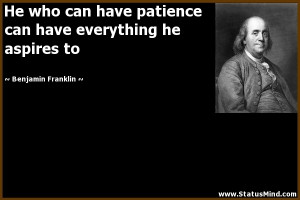 patience can have everything he aspires to - Benjamin Franklin Quotes ...