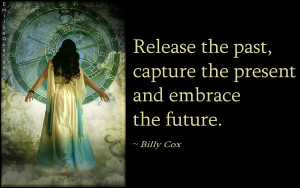 """Release the past, capture the present and embrace the future."""""""