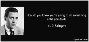 do you know you re going to do something untill you do it j d salinger