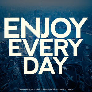 Happiness Quotes - Enjoy every day