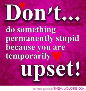 Stupid Quotes And Sayings For A Friend Don't do something stupid
